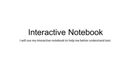 Interactive Notebook I will use my interactive notebook to help me better understand text.