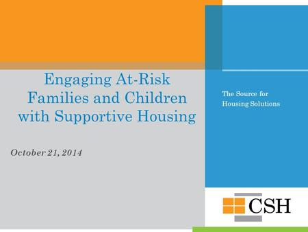 The Source for Housing Solutions Engaging At-Risk Families and Children with Supportive Housing October 21, 2014.