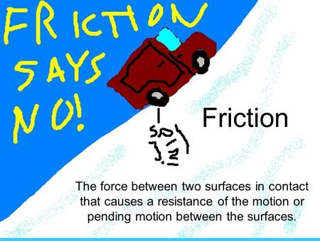 Friction The force between two surfaces in contact that causes a resistance of the motion or pending motion between the surfaces.