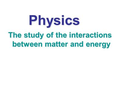 The study of the interactions between matter and energy