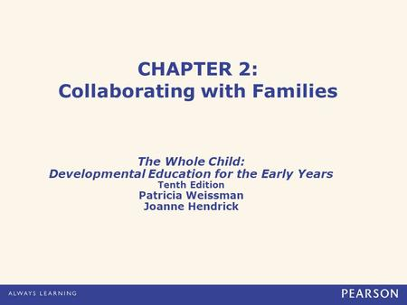 CHAPTER 2: Collaborating with Families The Whole Child: Developmental Education for the Early Years Tenth Edition Patricia Weissman Joanne Hendrick.