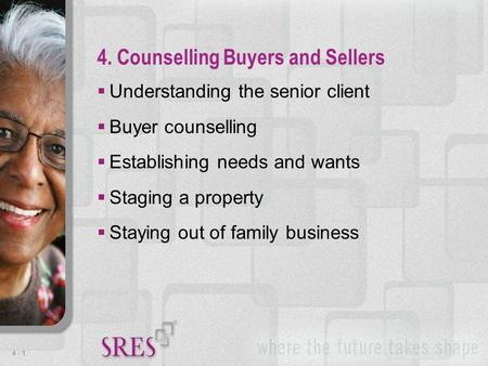 4 -1  Understanding the senior client  Buyer counselling  Establishing needs and wants  Staging a property  Staying out of family business 4. Counselling.
