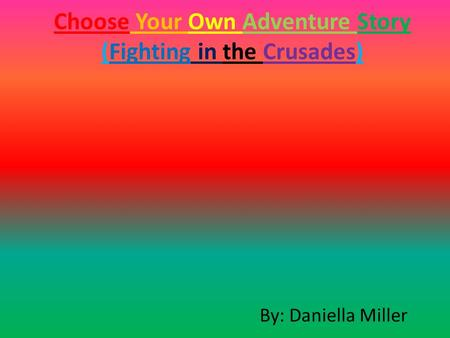 Choose Your Own Adventure Story (Fighting in the Crusades) By: Daniella Miller.