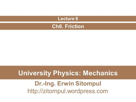 University Physics: Mechanics Ch6. Friction Lecture 8 Dr.-Ing. Erwin Sitompul