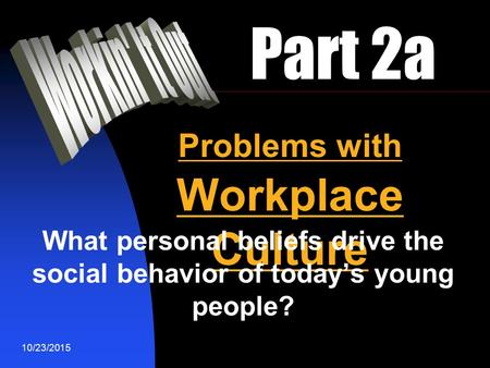 10/23/2015 Part 2a Problems with Workplace Culture What personal beliefs drive the social behavior of today's young people?
