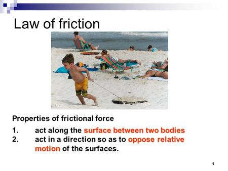 1 Law of friction Properties of frictional force surface between two bodies 1.act along the surface between two bodies oppose relative motion 2.act in.