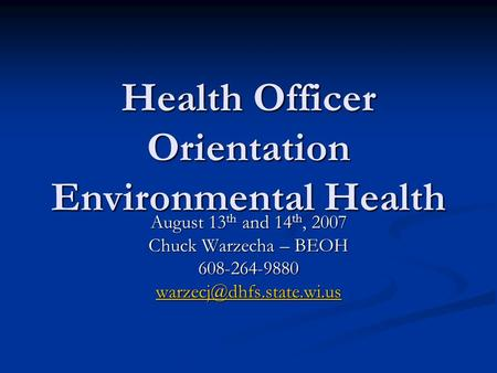 Health Officer Orientation Environmental Health August 13 th and 14 th, 2007 Chuck Warzecha – BEOH 608-264-9880