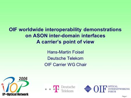 Page 1 OIF worldwide interoperability demonstrations on ASON inter-domain interfaces A carrier's point of view Hans-Martin Foisel Deutsche Telekom OIF.