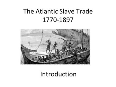 The Atlantic Slave Trade 1770-1897 Introduction. Aim: Identify the meaning of the term 'slavery; Success Criteria: You can write a definition of slavery.