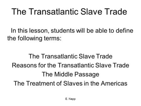 E. Napp The Transatlantic Slave Trade In this lesson, students will be able to define the following terms: The Transatlantic Slave Trade Reasons for the.