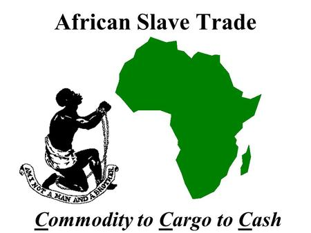 African Slave Trade Commodity to Cargo to Cash Slavery in America was caused by a need for cheap labor to mine precious metals...