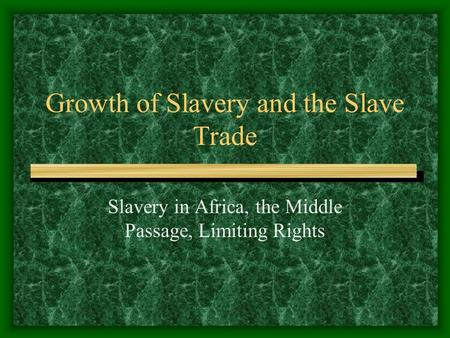 Growth of Slavery and the Slave Trade Slavery in Africa, the Middle Passage, Limiting Rights.