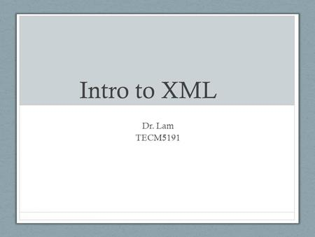 Intro to XML Dr. Lam TECM5191. Why XML? Text CHRISLAM138 to 22333.