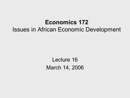 Economics 172 Issues in African Economic Development Lecture 16 March 14, 2006.