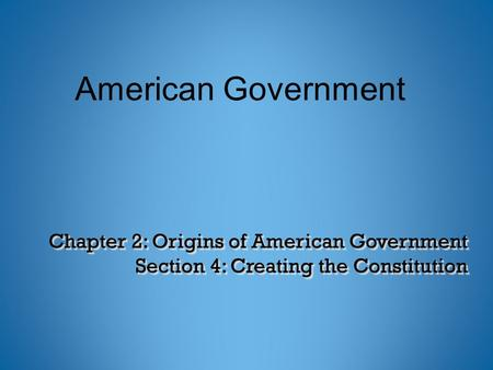 Chapter 2: Origins of American Government Section 4: Creating the Constitution American Government.