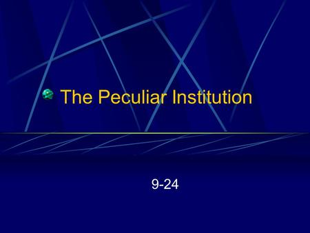 The Peculiar Institution 9-24. The Peculiar Institution Slave Trade Plantation System Free Blacks in American Society Abolitionists.
