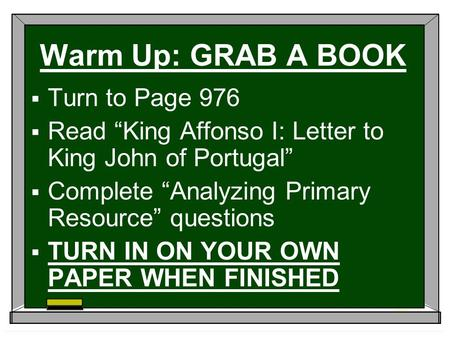 "Warm Up: GRAB A BOOK  Turn to Page 976  Read ""King Affonso I: Letter to King John of Portugal""  Complete ""Analyzing Primary Resource"" questions  TURN."