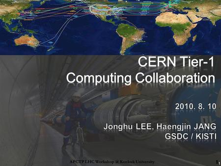 1 1APCTP LHC Konkuk University. Introduction to GSDC Project Activities in 2009 Strategies and Plans in 2010 GSDC office opening ceremony CERN.