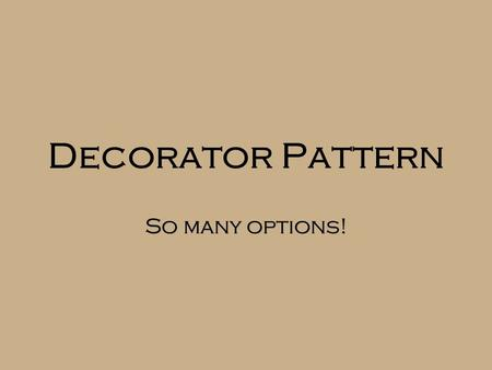 Decorator Pattern So many options!. Starbuzz Coffee  Want to offer a variety of combinations of coffee and condiments  Cost of a cup depends on the.