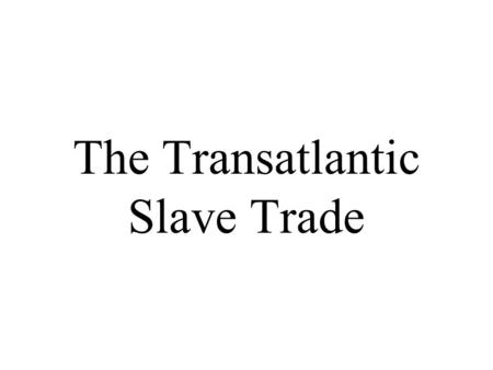The Transatlantic Slave Trade. Why did the Europeans want African slaves?