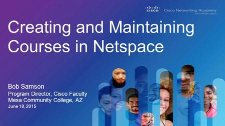 Bob Samson Creating and Maintaining Courses in Netspace Program Director, Cisco Faculty June 18, 2015 Mesa Community College, AZ.