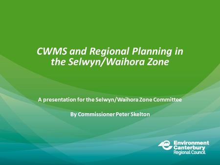 CWMS and Regional Planning in the Selwyn/Waihora Zone A presentation for the Selwyn/Waihora Zone Committee By Commissioner Peter Skelton.