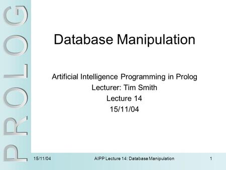 15/11/04 AIPP Lecture 14: Database Manipulation1 Database Manipulation Artificial Intelligence Programming in Prolog Lecturer: Tim Smith Lecture 14 15/11/04.