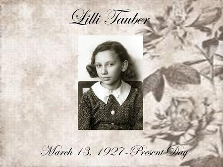 Lilli Tauber March 13, 1927-Present Day. Lilli was around 11 years old during WW2, and lived with her father and mother and brother. Before things got.