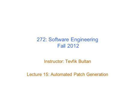 272: Software Engineering Fall 2012 Instructor: Tevfik Bultan Lecture 15: Automated Patch Generation.
