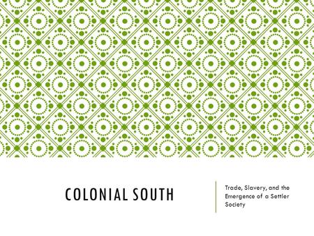 COLONIAL SOUTH Trade, Slavery, and the Emergence of a Settler Society.