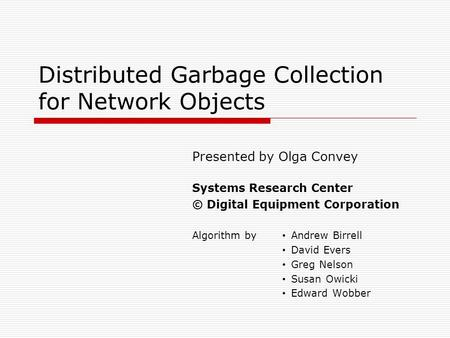 Distributed Garbage Collection for Network Objects Presented by Olga Convey Systems Research Center © Digital Equipment Corporation Algorithm by Andrew.