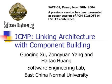 JCMP: Linking Architecture with Component Building Guoqing Xu, Zongyuan Yang and Haitao Huang Software Engineering Lab, East China Normal University SACT-01,