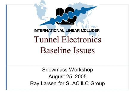Tunnel Electronics Baseline Issues Snowmass Workshop August 25, 2005 Ray Larsen for SLAC ILC Group.