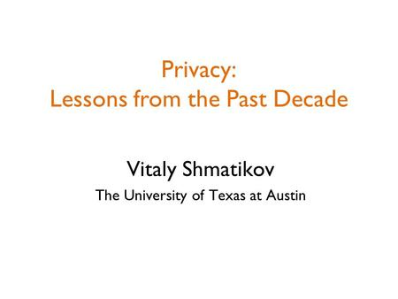Privacy: Lessons from the Past Decade Vitaly Shmatikov The University of Texas at Austin.