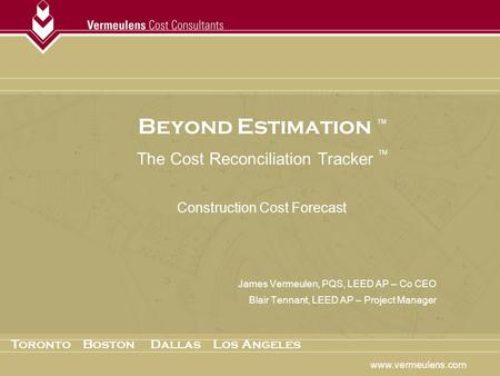 Beyond Estimation TM The Cost Reconciliation Tracker TM Construction Cost Forecast James Vermeulen, PQS, LEED AP – Co CEO Blair Tennant, LEED AP – Project.