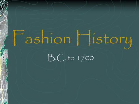 Fashion History B.C. to 1700. B.C. Fashions of this period come from several groups in existence at this time: Egyptians, Cretes, Greeks, Romans, and.