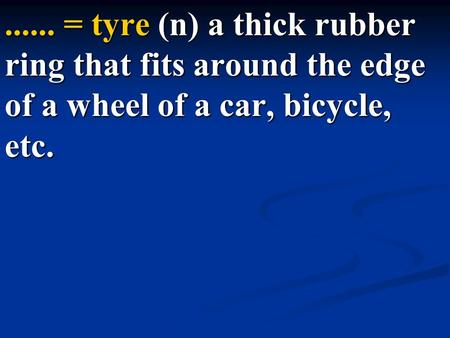 ...... = tyre (n) a thick rubber ring that fits around the edge of a wheel of a car, bicycle, etc.