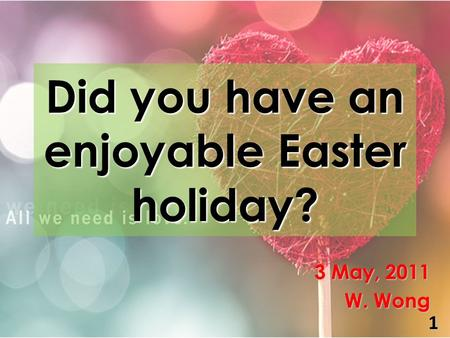 Did you have an enjoyable Easter holiday? 3 May, 2011 W. Wong 1.