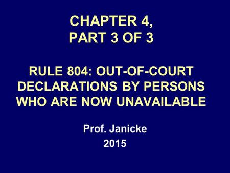 CHAPTER 4, PART 3 OF 3 RULE 804: OUT-OF-COURT DECLARATIONS BY PERSONS WHO ARE NOW UNAVAILABLE Prof. Janicke 2015.