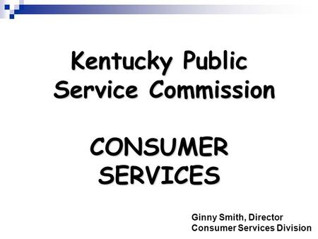 Kentucky Public Service Commission CONSUMER SERVICES Ginny Smith, Director Consumer Services Division.