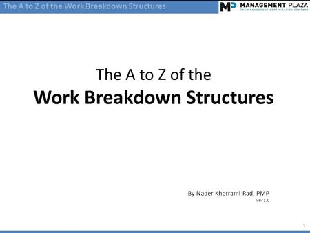 The A to Z of the Work Breakdown Structures By Nader Khorrami Rad, PMP ver 1.0 The A to Z of the Work Breakdown Structures 1.