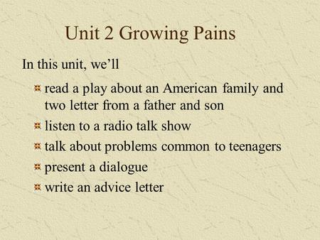 Unit 2 Growing Pains read a play about an American family and two letter from a father and son listen to a radio talk show talk about problems common to.