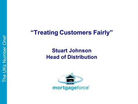 "The UKs Number One! ""Treating Customers Fairly"" Stuart Johnson Head of Distribution."