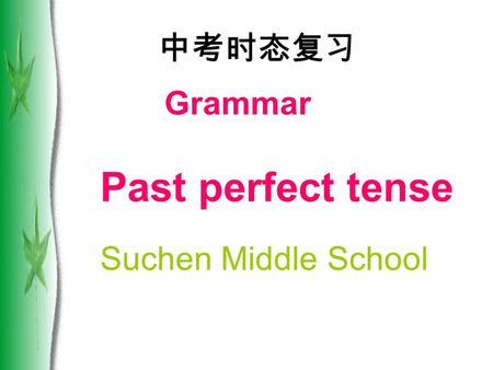 Grammar Past perfect tense Suchen Middle School 中考时态复习.