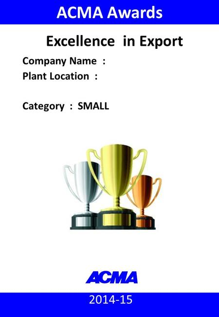 ACMA Awards 2014-15 : Excellence in Export (Small) 2014-15 ACMA Awards Company Name : Plant Location : Category : SMALL Excellence in Export.