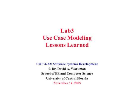 Lab3 Use Case Modeling Lessons Learned COP 4232: Software Systems Development © Dr. David A. Workman School of EE and Computer Science University of Central.