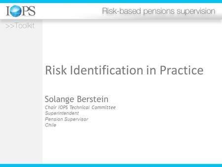 Risk Identification in Practice Solange Berstein Chair IOPS Technical Committee Superintendent Pension Supervisor Chile.