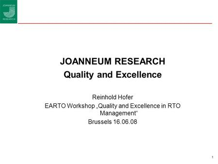 "1 JOANNEUM RESEARCH Quality and Excellence Reinhold Hofer EARTO Workshop ""Quality and Excellence in RTO Management"" Brussels 16.06.08."