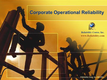 Corporate Operational Reliability Reliability Center, Inc. www.Reliability.com © Reliability Center, Inc. 1985-2002.