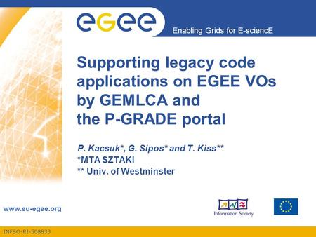 INFSO-RI-508833 Enabling Grids for E-sciencE www.eu-egee.org Supporting legacy code applications on EGEE VOs by GEMLCA and the P-GRADE portal P. Kacsuk*,
